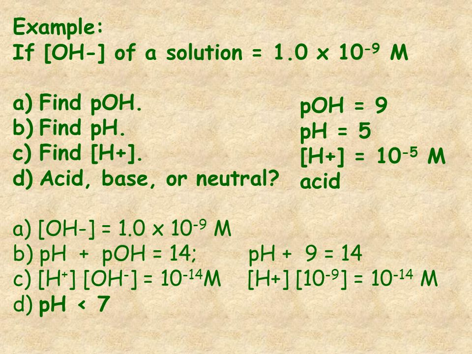 Example: If [OH-] of a solution = 1.0 x 10-9 M. Find pOH. Find pH. Find [H+]. Acid, base, or neutral